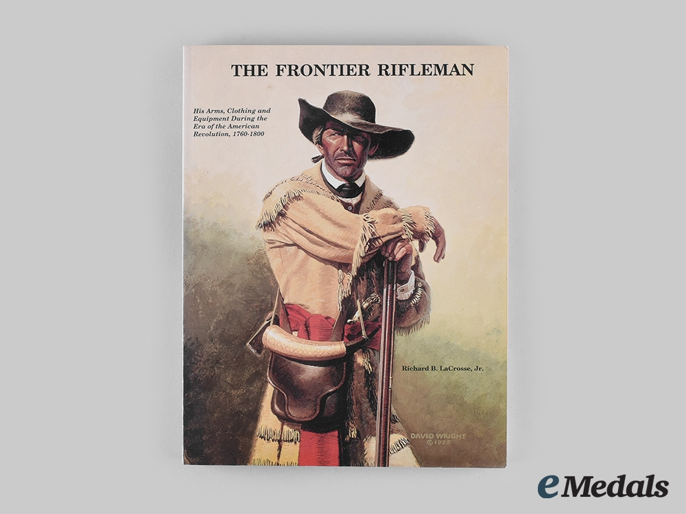 United States. The Frontier Rifleman: His Arms, Clothing and Equipment During the Era of the American Revolution, 1760-1800, by Richard B. LaCrosse, Jr.